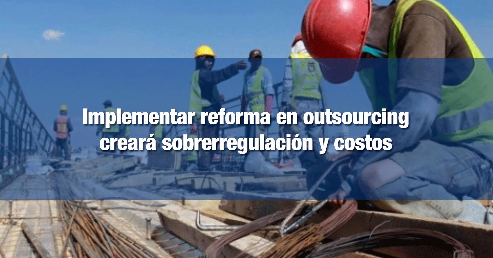 Implementar reforma en outsourcing creará sobrerregulación y costos