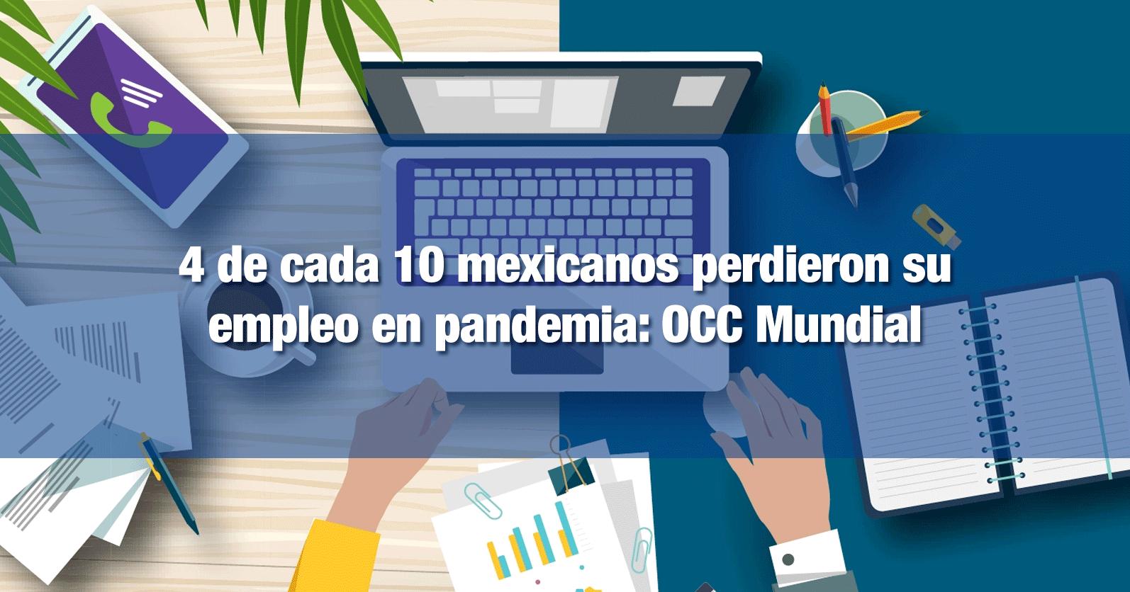 4 de cada 10 mexicanos perdieron su empleo en pandemia: OCC Mundial