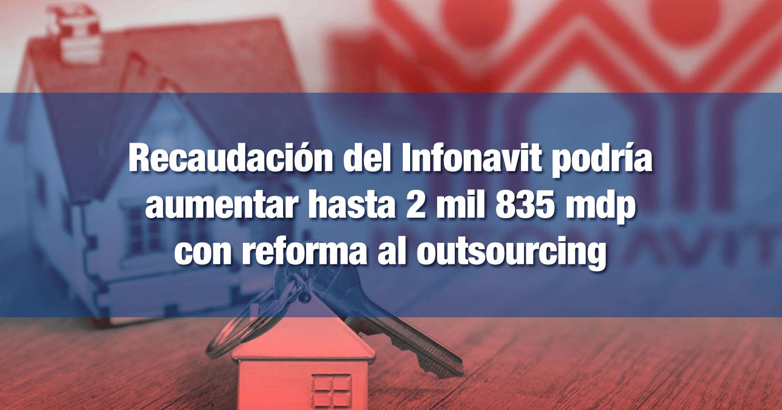 Recaudación del Infonavit podría aumentar hasta 2 mil 835 mdp con reforma al outsourcing