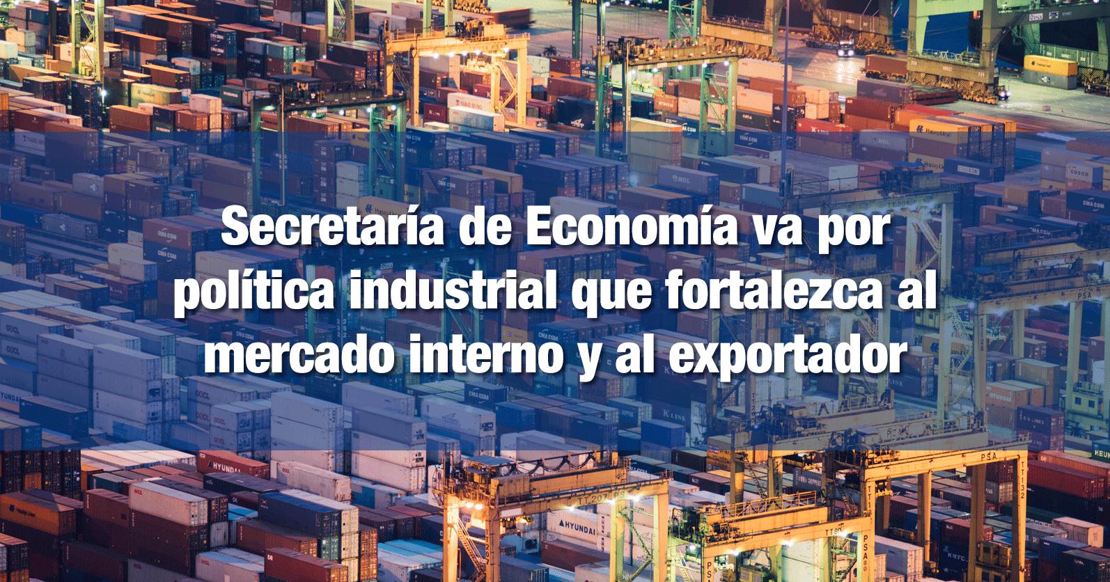 Secretaría de Economía va por política industrial que fortalezca al mercado interno y al exportador