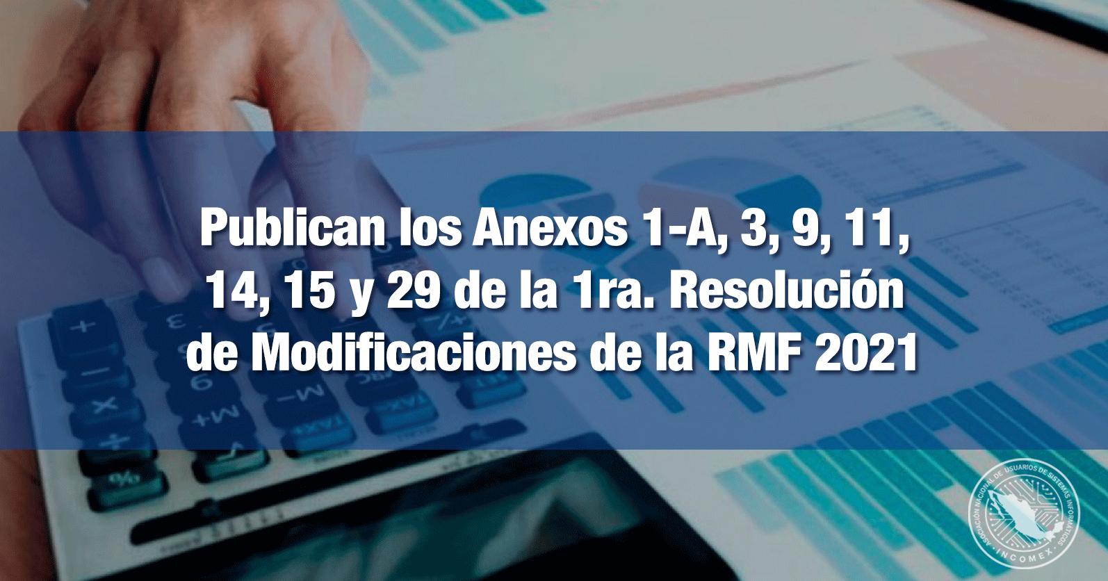 Publican los Anexos 1-A, 3, 9, 11, 14, 15 y 29 de la 1ra. Resolución de Modificaciones de la RMF 2021