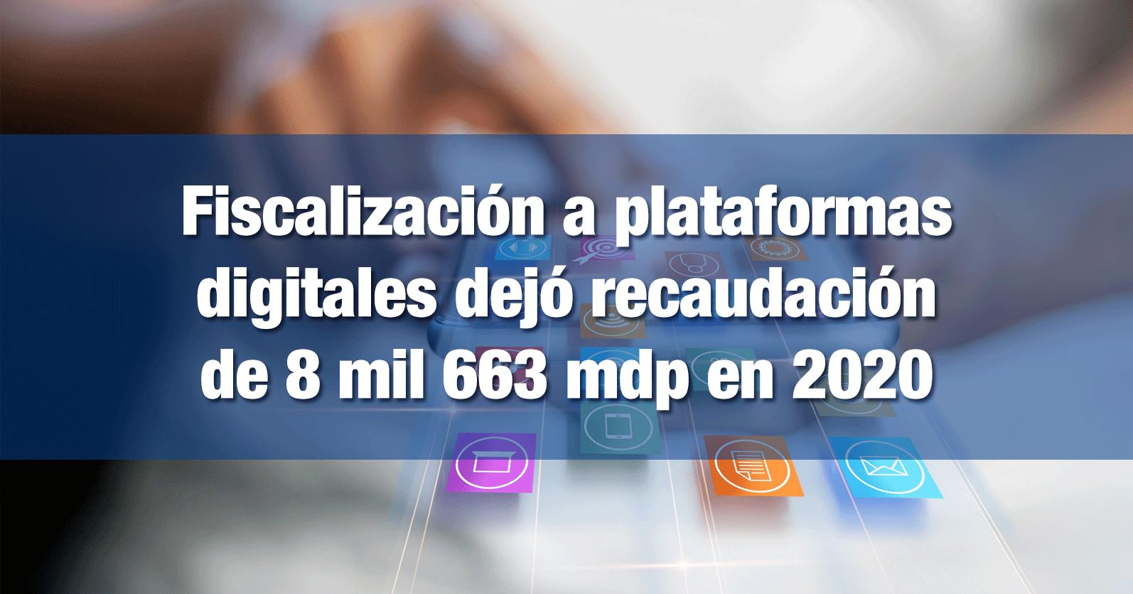 Fiscalización a plataformas digitales dejó recaudación de 8 mil 663 mdp en 2020