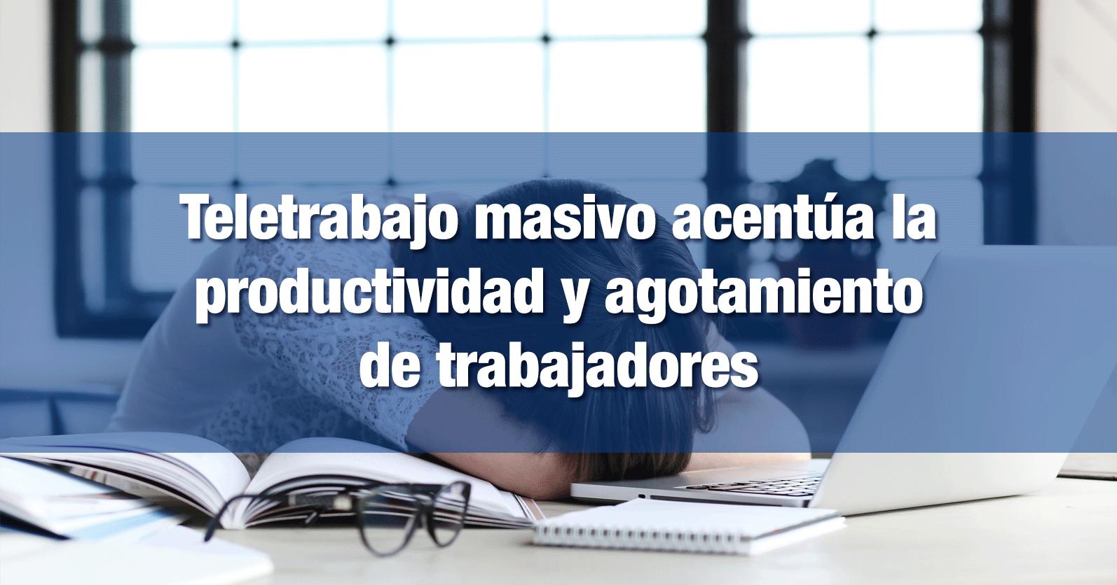 Teletrabajo masivo acentúa la productividad y agotamiento de trabajadores