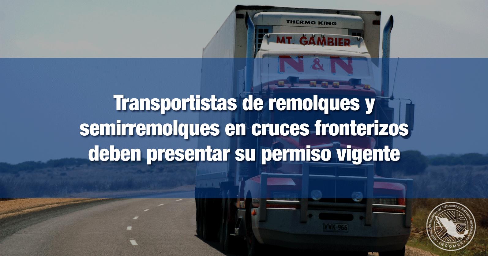 Transportistas de remolques y semirremolques en cruces fronterizos deben presentar su permiso vigente