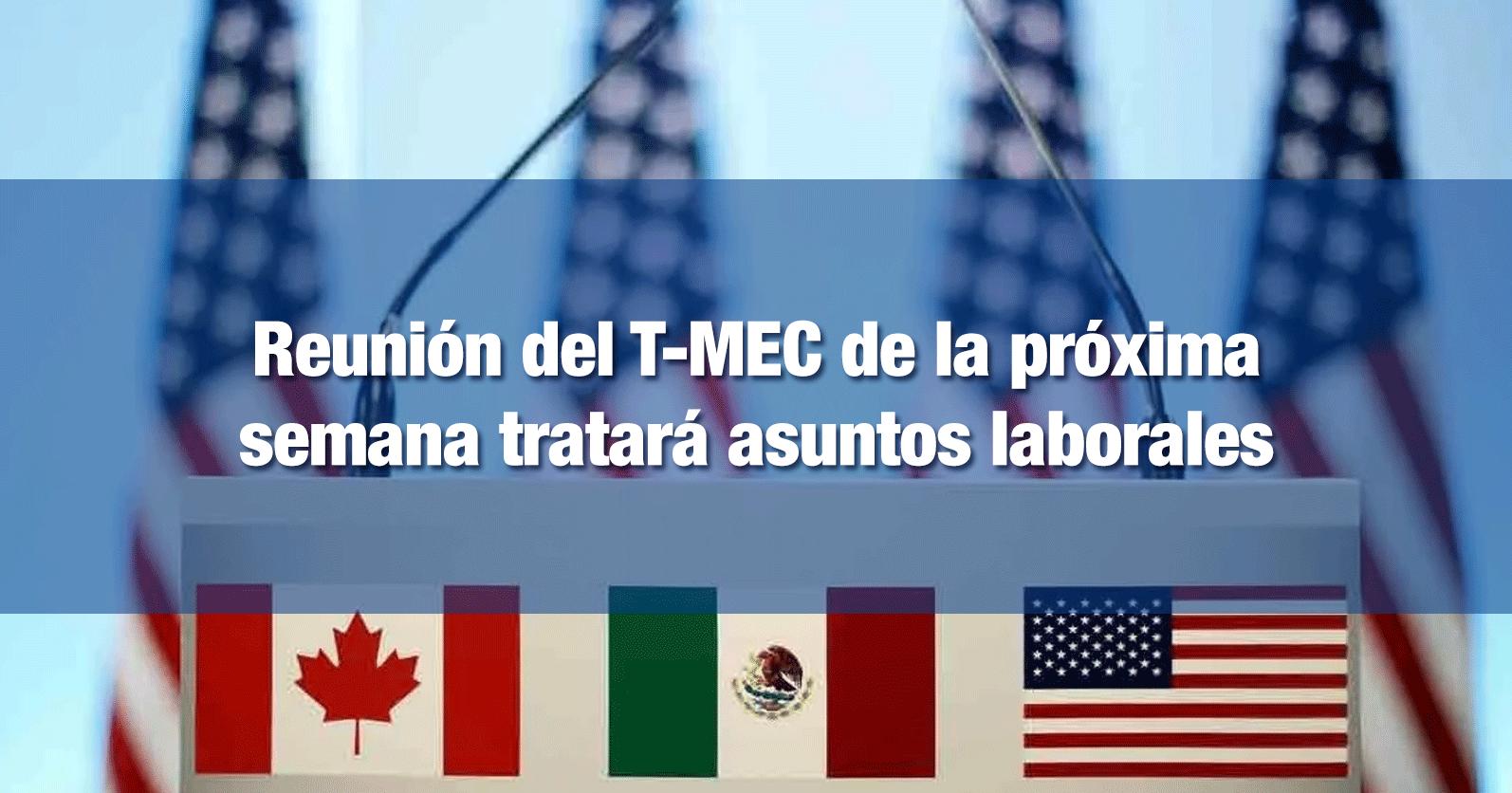 Reunión del T-MEC de la próxima semana tratará asuntos laborales