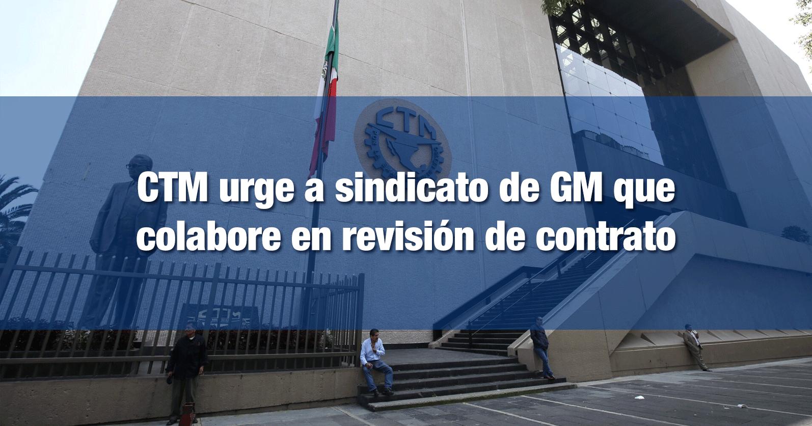 CTM urge a sindicato de GM que colabore en revisión de contrato