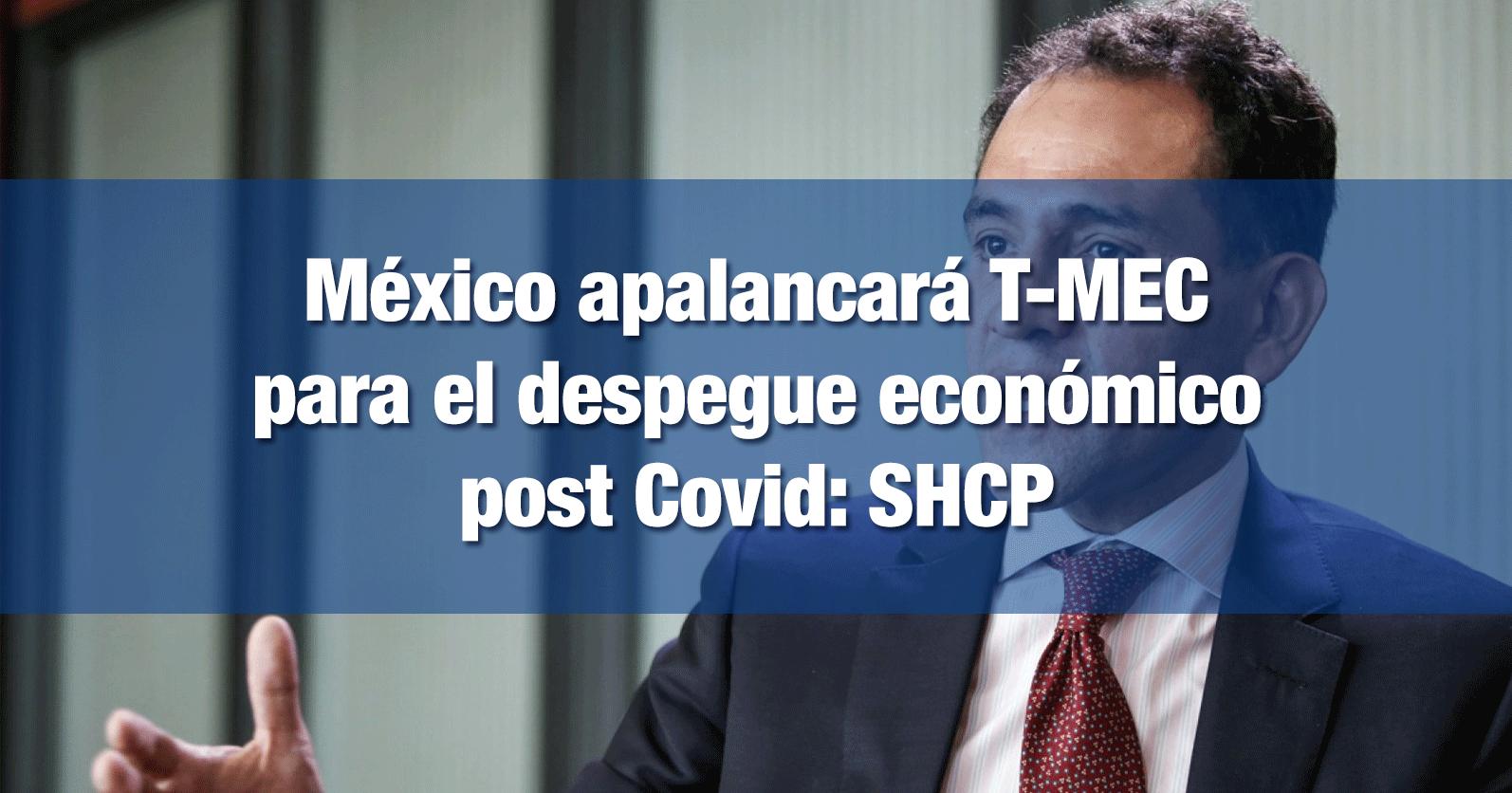 México apalancará T-MEC para el despegue económico post Covid: SHCP