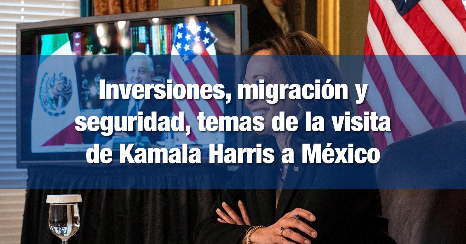 Inversiones, migración y seguridad, temas de la visita de Kamala Harris a México