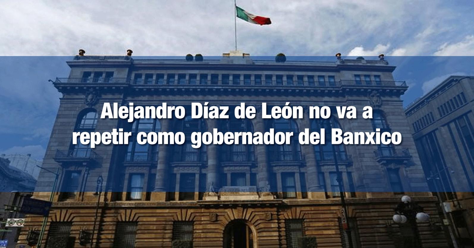 Alejandro Díaz de León no va a repetir como gobernador del Banxico