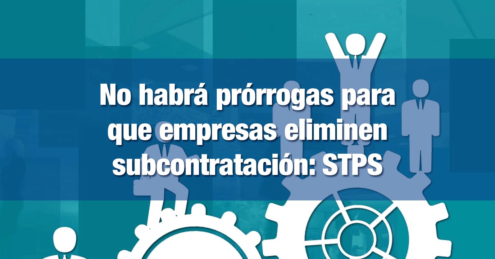 No habrá prórrogas para que empresas eliminen subcontratación: STPS