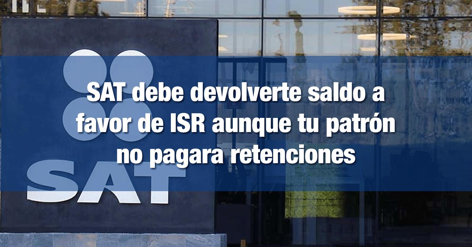 SAT debe devolverte saldo a favor de ISR aunque tu patrón no pagara retenciones