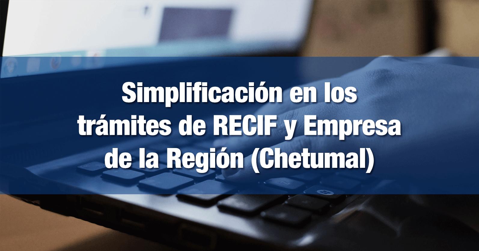 Simplificación en los trámites de RECIF y Empresa de la Región (Chetumal)