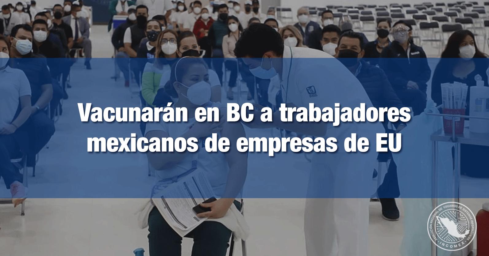 Vacunarán en BC a trabajadores mexicanos de empresas de EU
