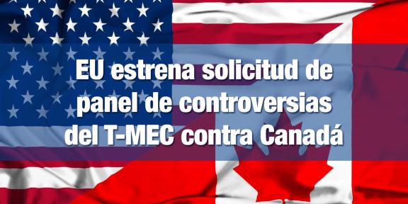 Estados Unidos solicita panel de controversias del T-MEC contra Canadá
