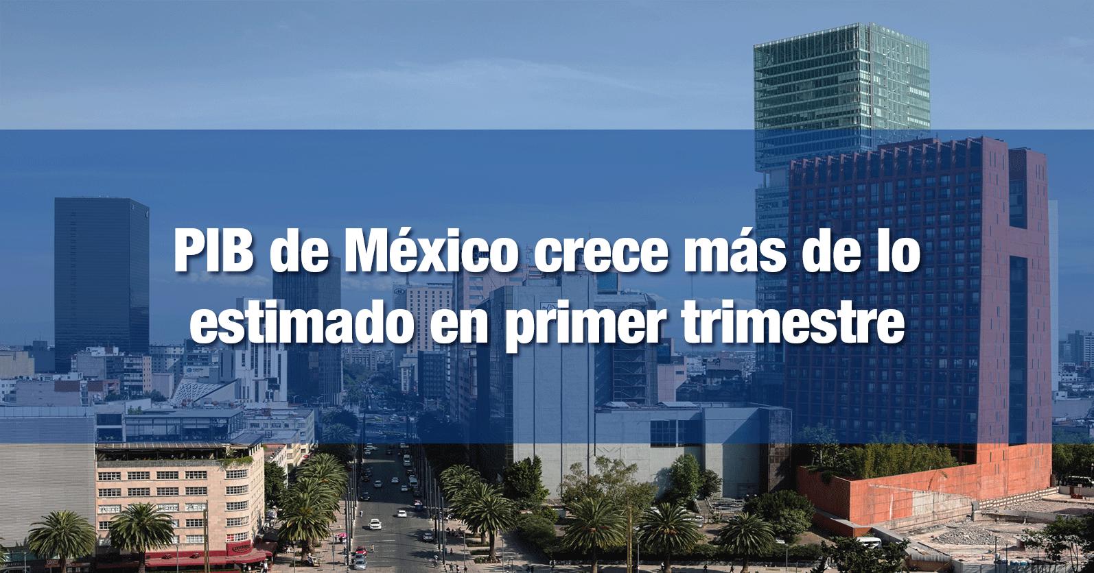 PIB de México crece más de lo previsto en primer trimestre