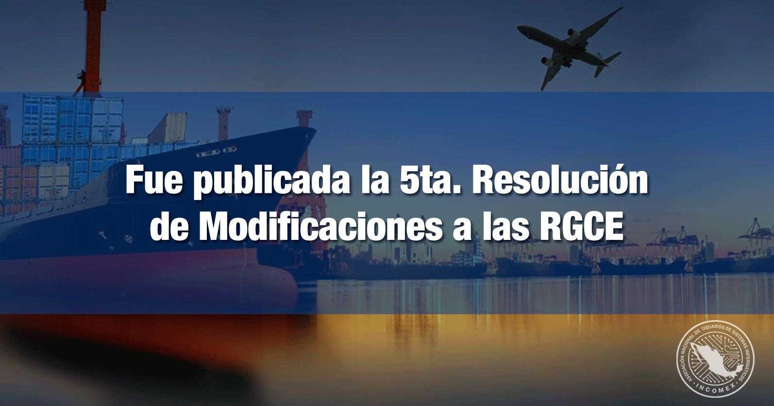 Fue publicada la 5ta. Resolución de Modificaciones a las RGCE
