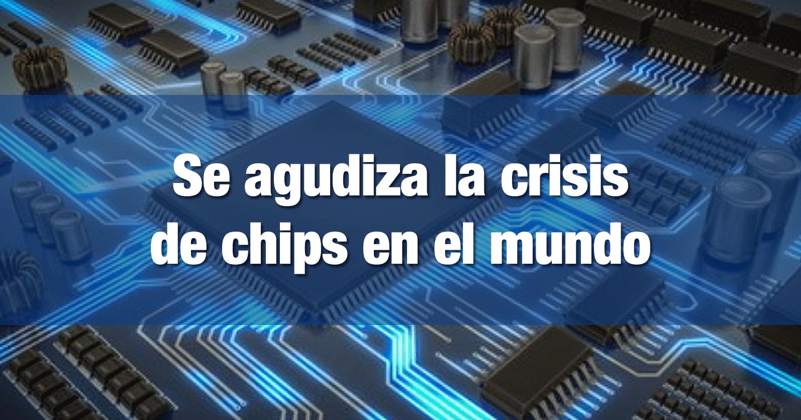 Se agudiza la crisis de chips en el mundo