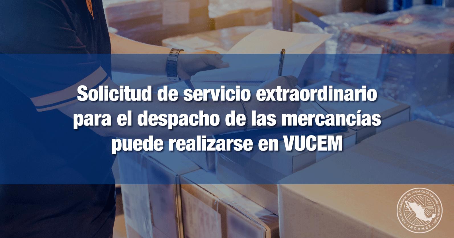 Solicitud de servicio extraordinario para el despacho de las mercancías puede realizarse en VUCEM