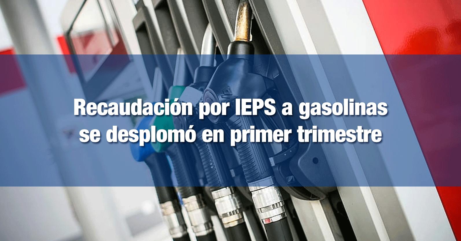 Recaudación por IEPS a gasolinas se desplomó en primer trimestre