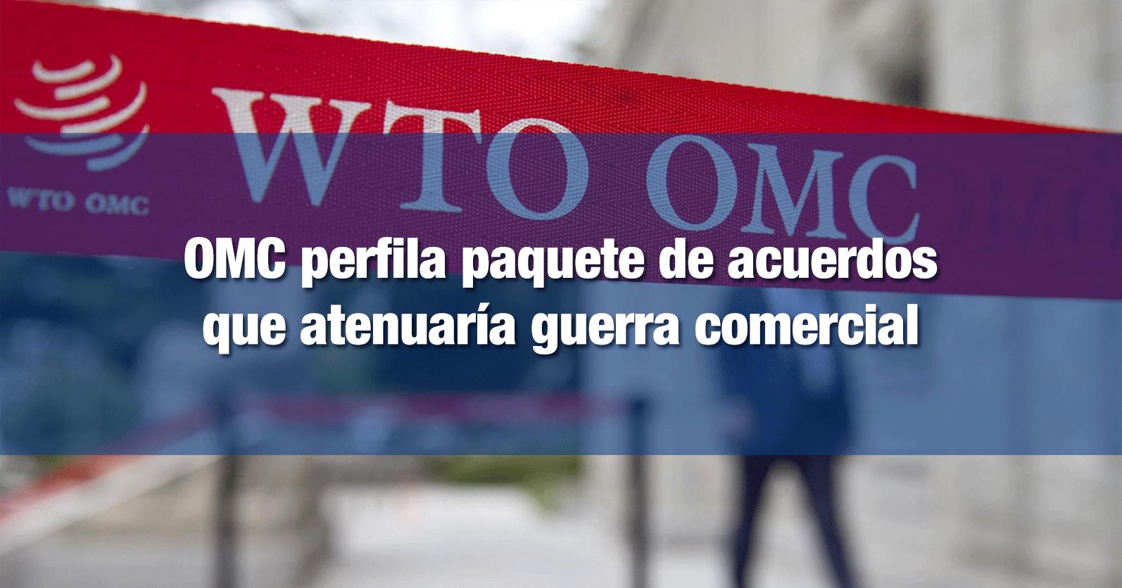 OMC perfila paquete de acuerdos que atenuaría guerra comercial