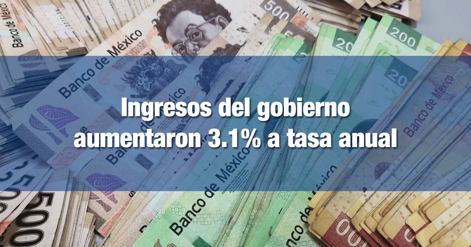 Ingresos del gobierno aumentaron 3.1% a tasa anual