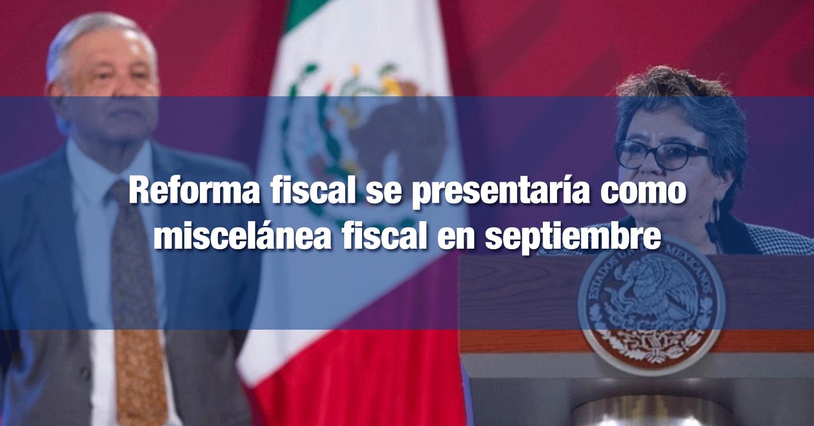 Reforma fiscal se presentaría como miscelánea fiscal en septiembre
