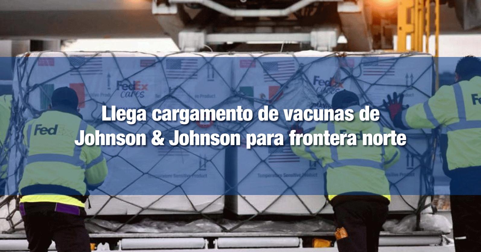 Llega cargamento vacunas de Johnson & Johnson para frontera norte