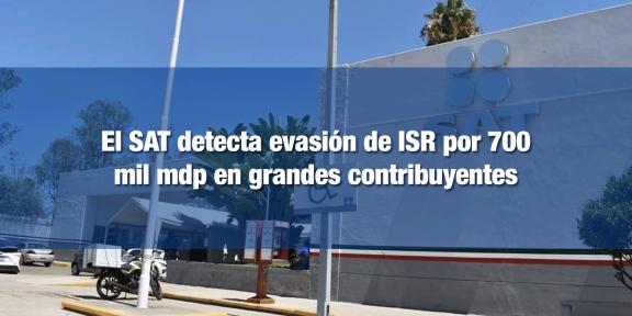 SAT detecta evasión de ISR de grandes contribuyentes