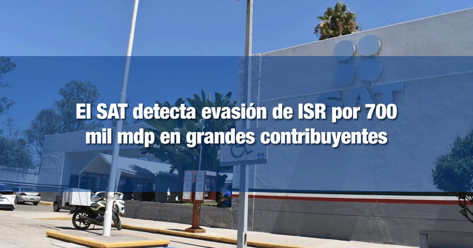 El SAT detecta evasión de ISR por 700 mil mdp en grandes contribuyentes