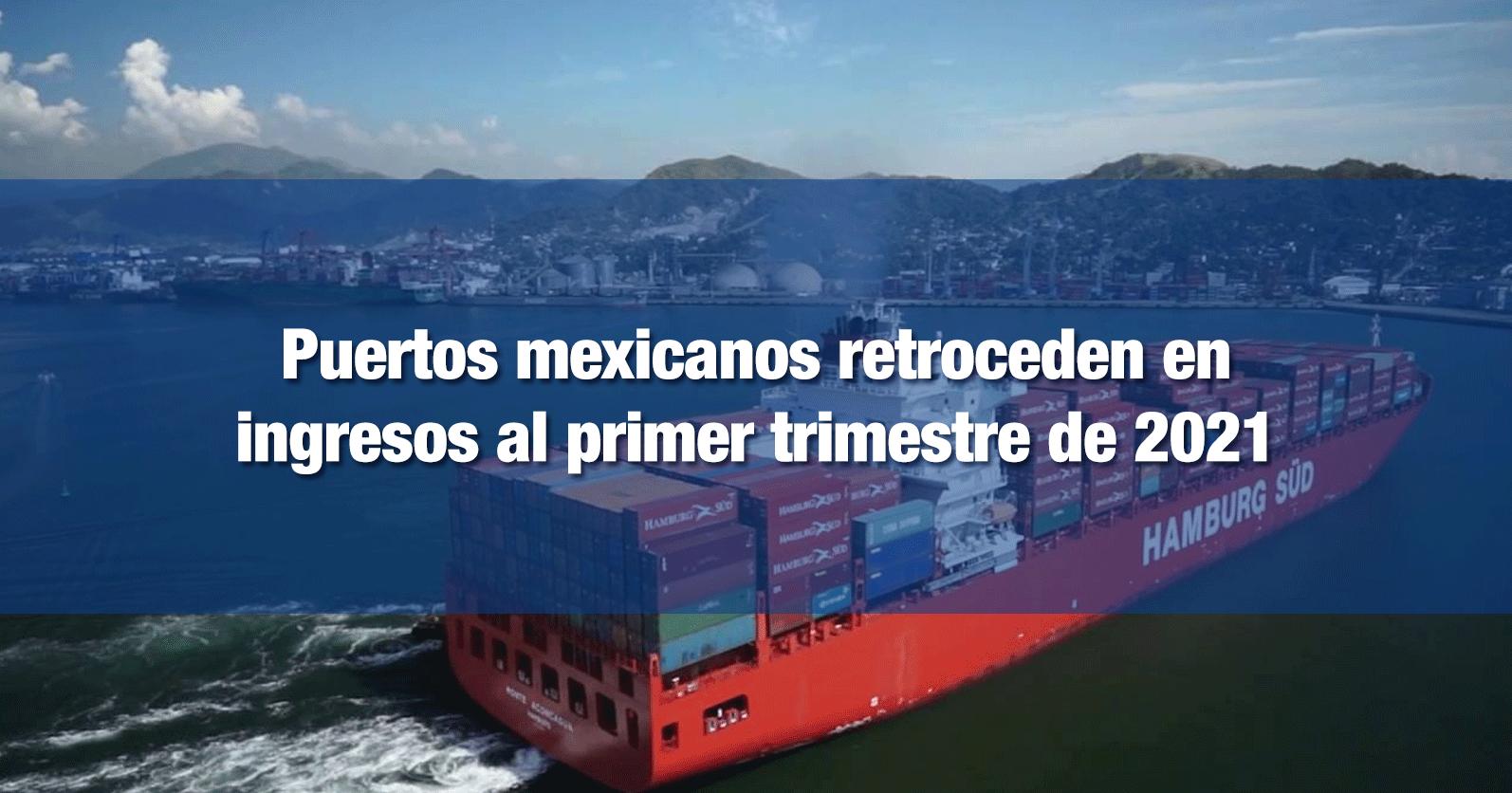 Puertos mexicanos retroceden en ingresos al primer trimestre de 2021