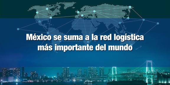 México se suma a red logística más importante del mundo