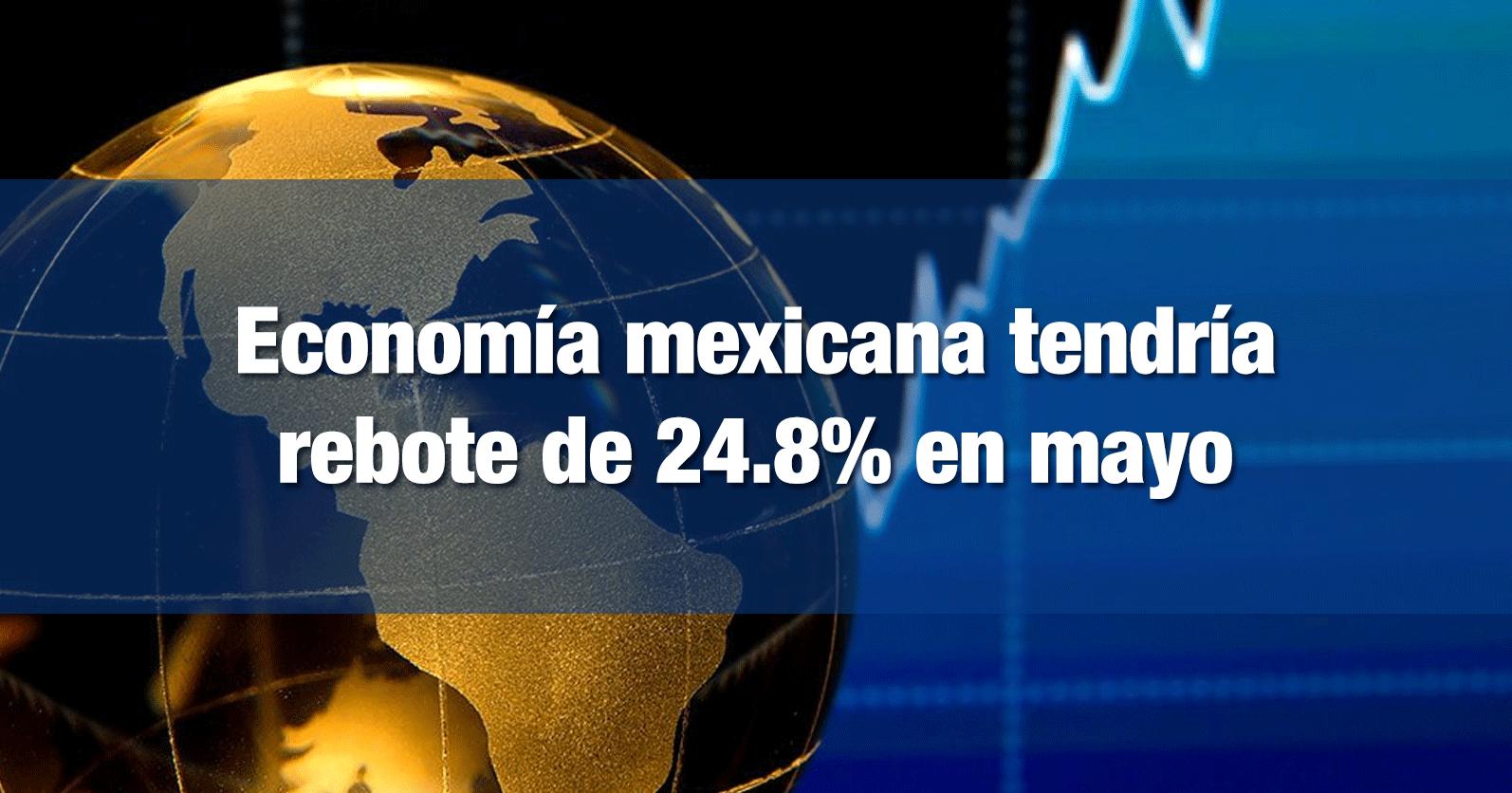 Economía mexicana tendría rebote de 24.8% en mayo