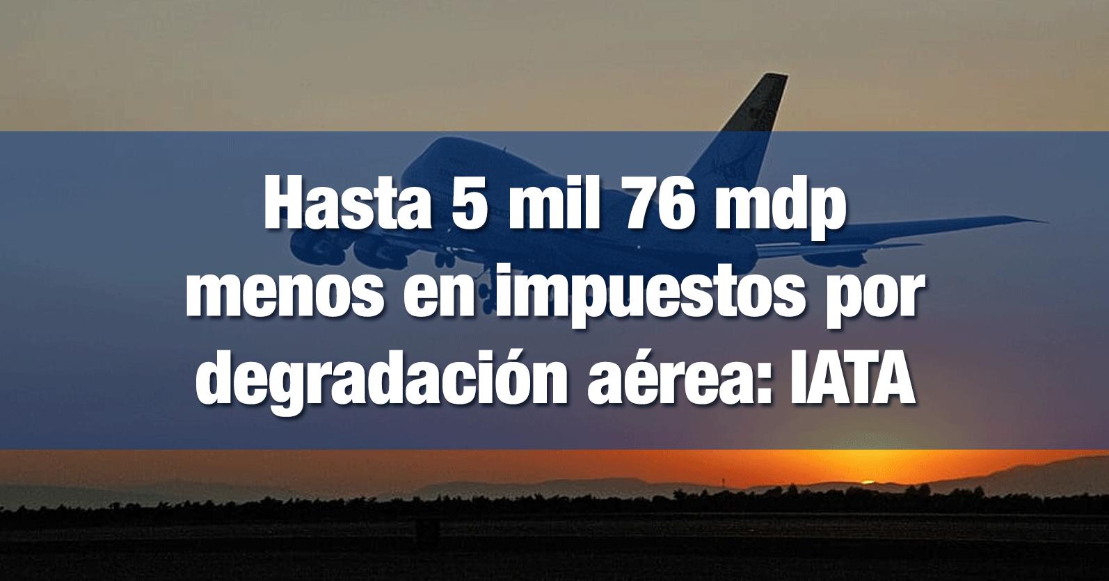 Hasta 5 mil 76 mdp menos en impuestos por degradación aérea: IATA