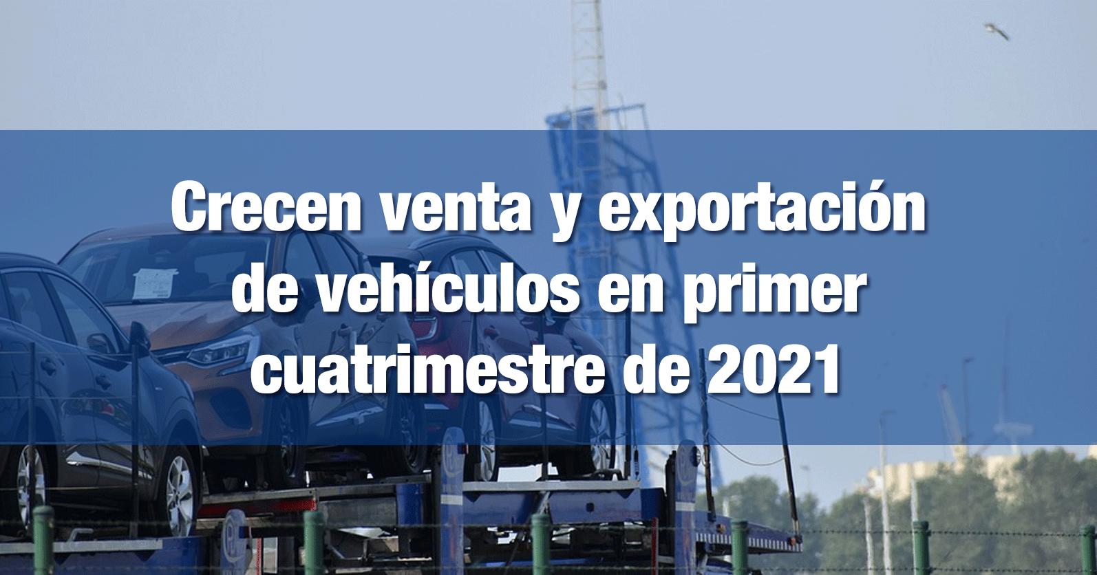 Crecen venta y exportación de vehículos en primer cuatrimestre de 2021