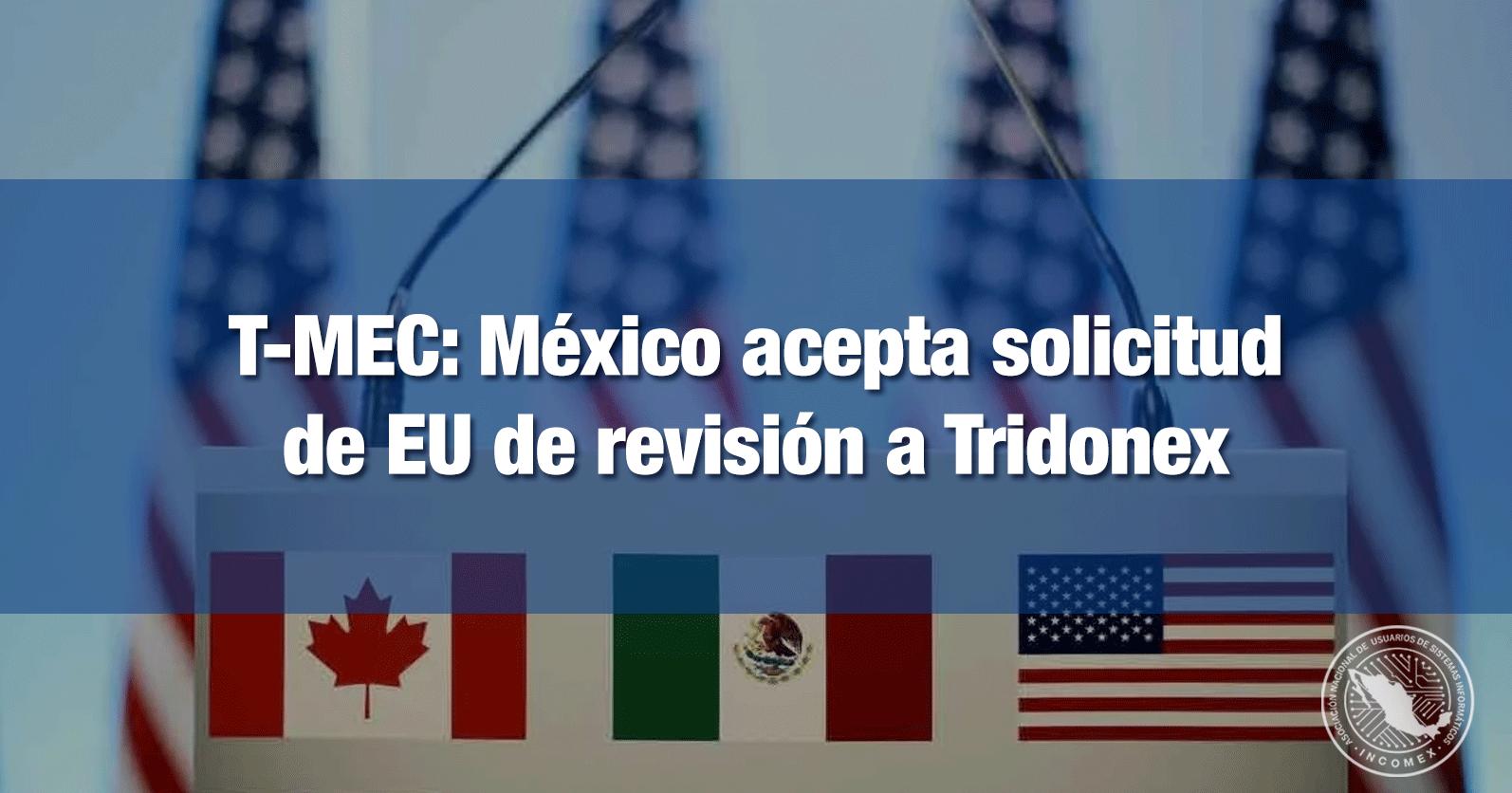 T-MEC: México acepta solicitud de EU de revisión a Tridonex