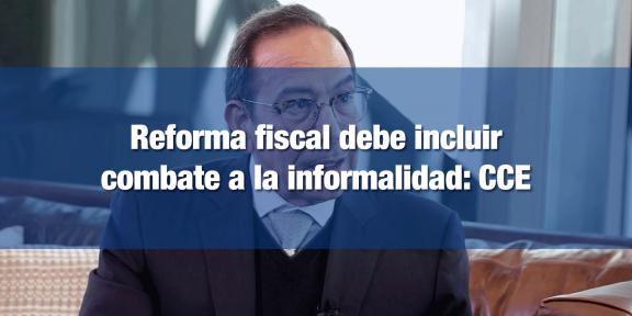 CCE busca que Reforma reduzca informalidad