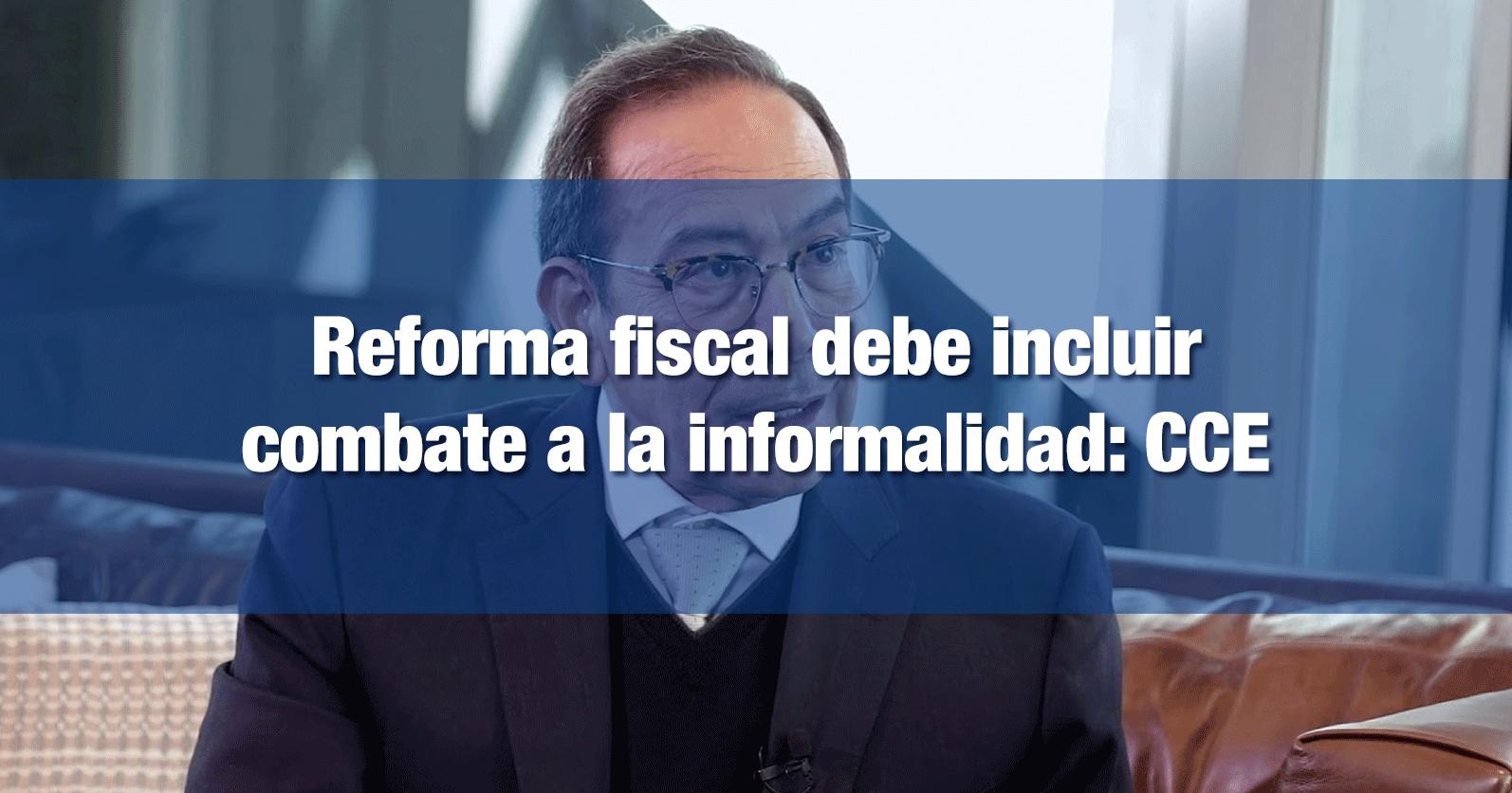 Reforma fiscal debe incluir combate a la informalidad: CCE