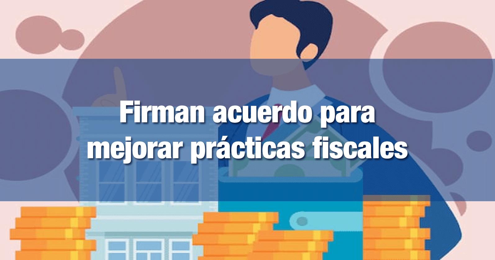 Firman acuerdo para mejorar prácticas fiscales