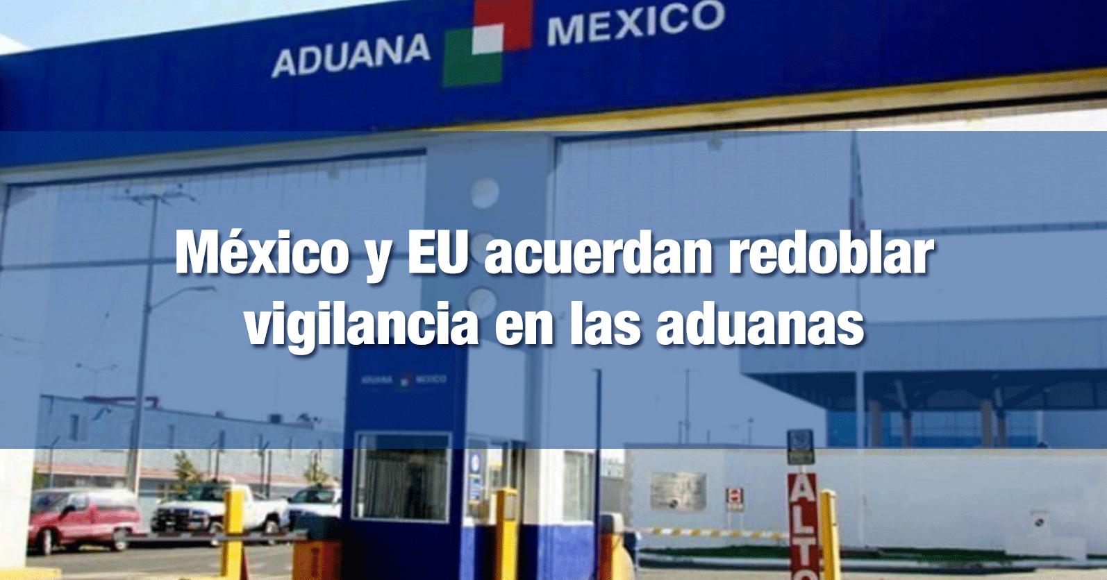 México y EU acuerdan redoblar vigilancia en las aduanas