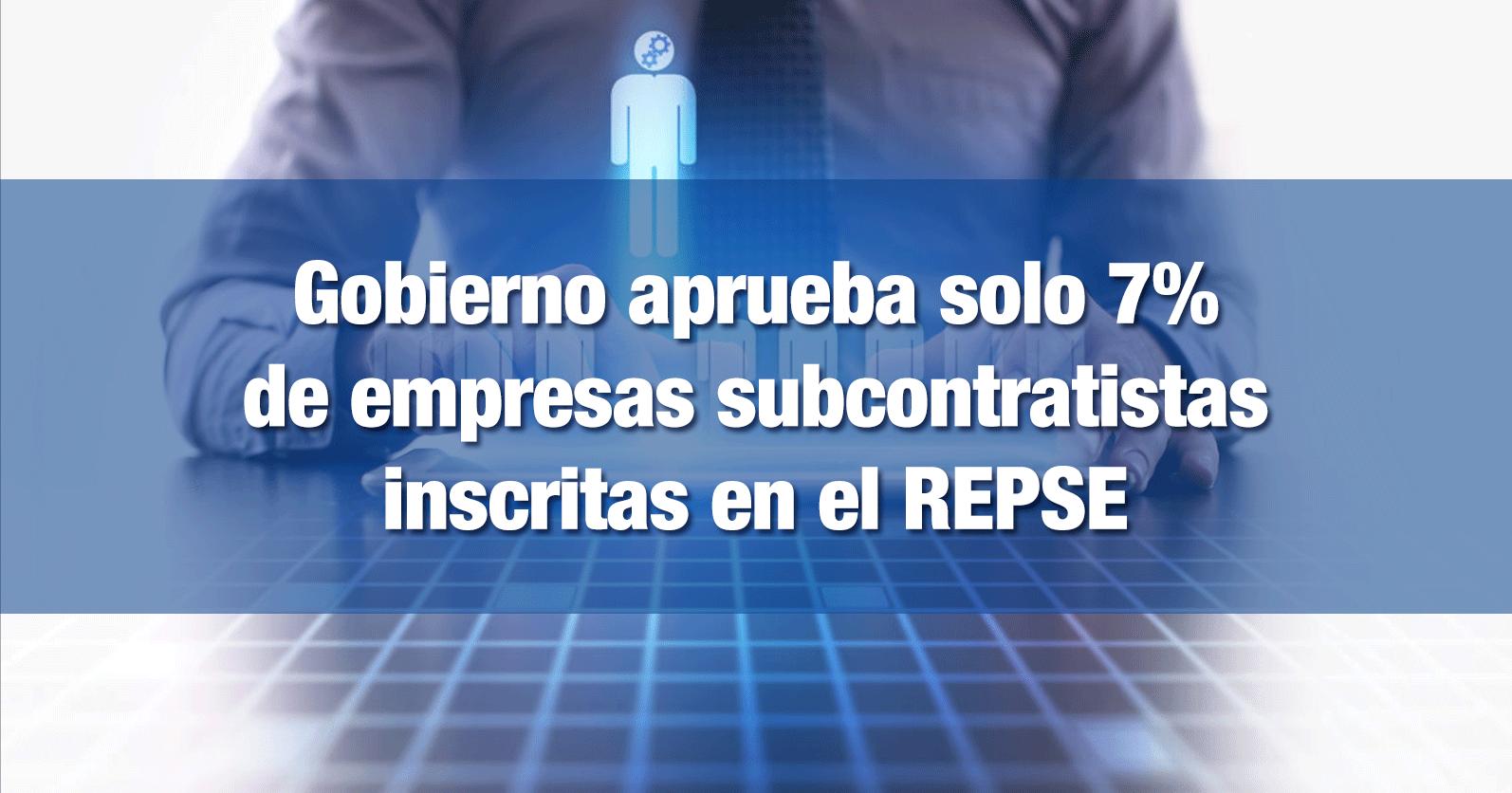 Gobierno aprueba solo 7% de empresas subcontratistas inscritas en el REPSE