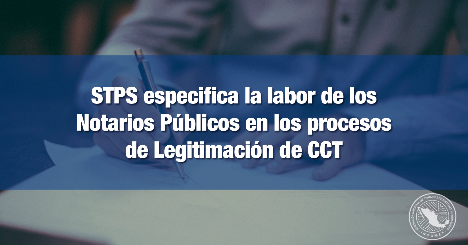 STPS especifica la labor de los Notarios Públicos en los procesos de Legitimación de CCT