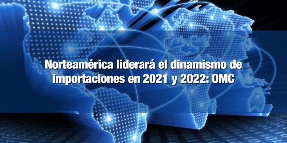 Norteamérica liderará importaciones en 2021 y 2022