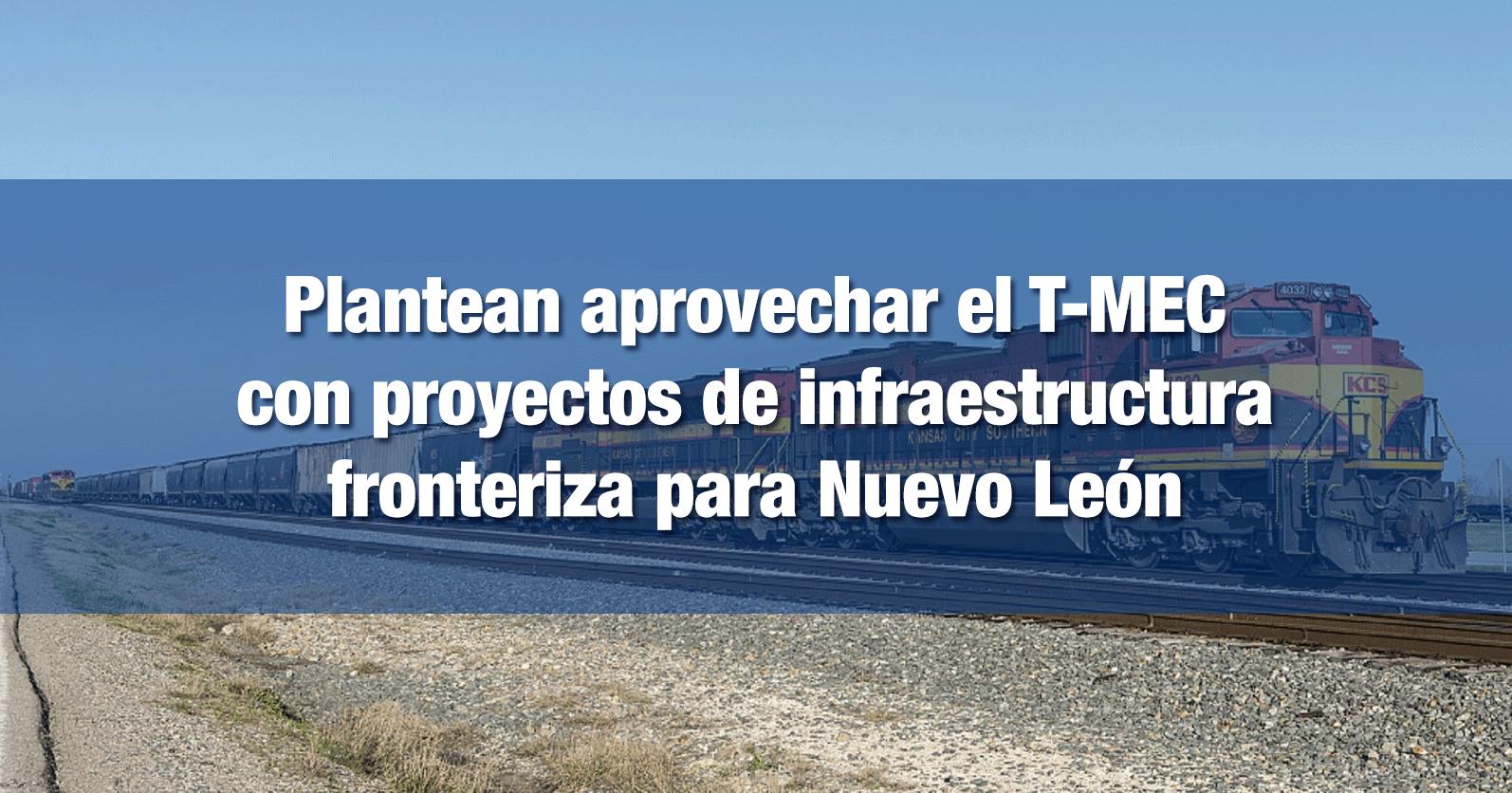 Plantean aprovechar el T-MEC con proyectos de infraestructura fronteriza para Nuevo León