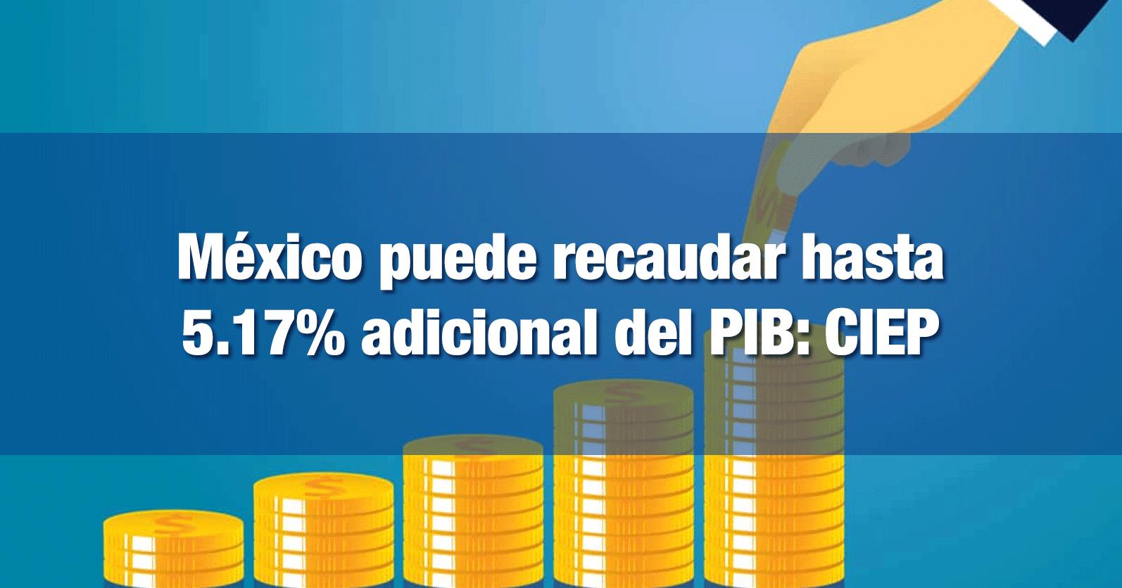 México puede recaudar hasta 5.17% adicional del PIB: CIEP