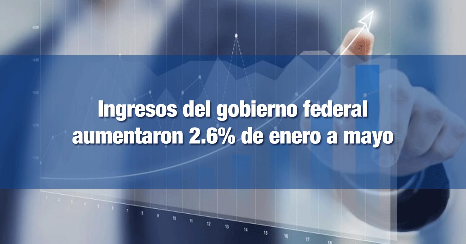 Ingresos del gobierno federal aumentaron 2.6% de enero a mayo