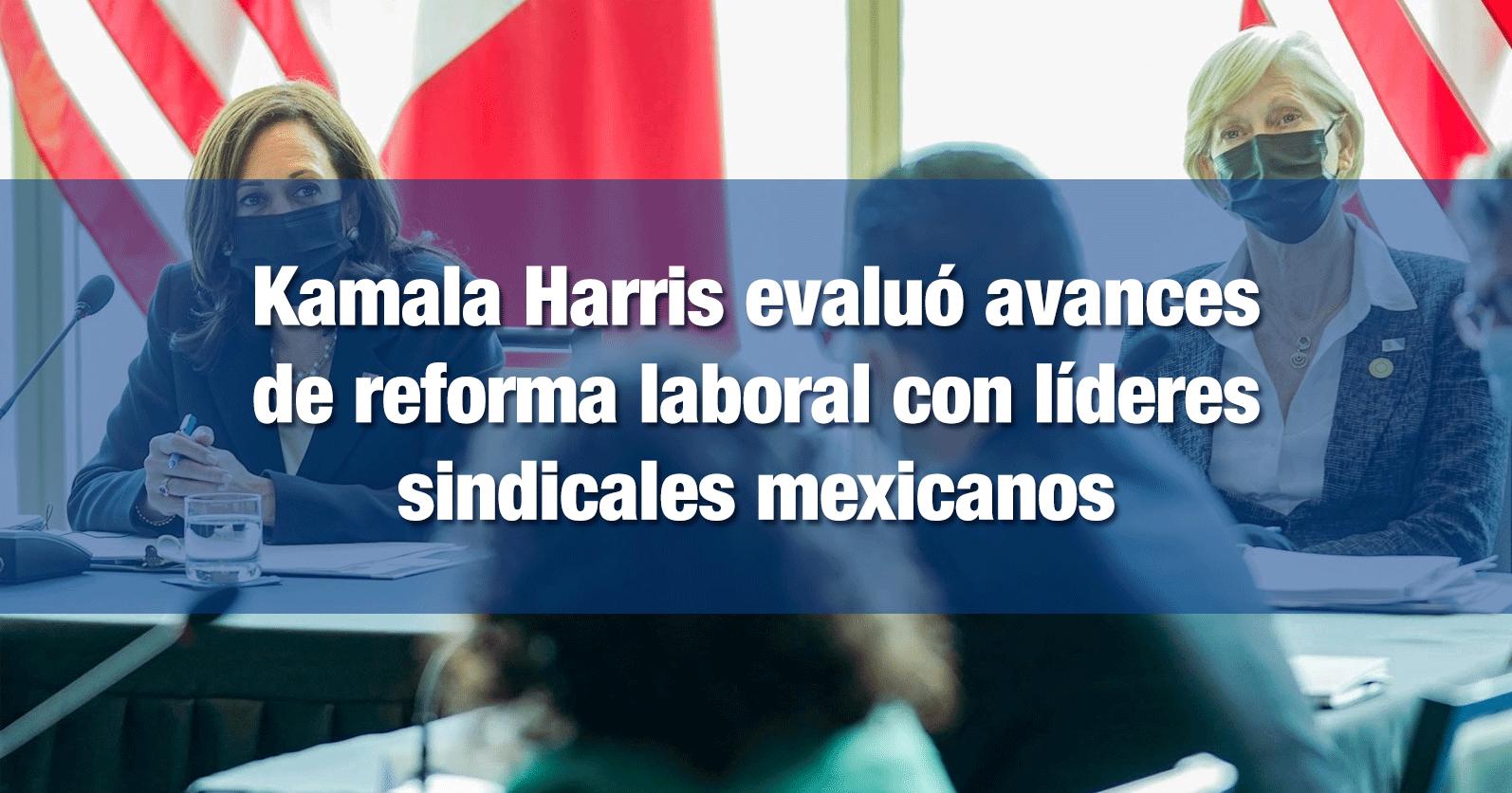 Kamala Harris evaluó avances de reforma laboral con líderes sindicales mexicanos