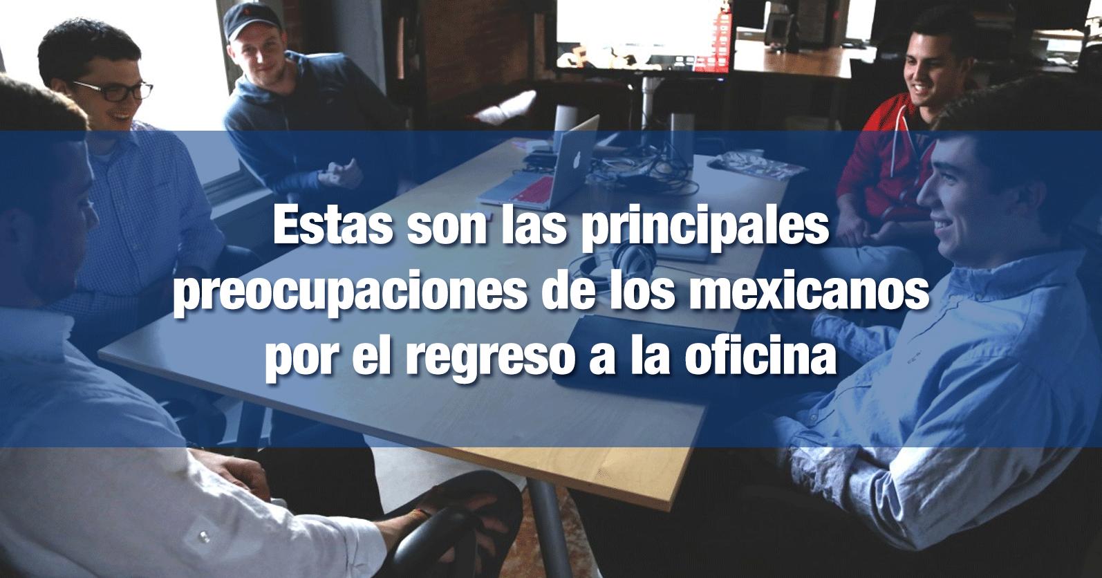 Estas son las principales preocupaciones de los mexicanos por el regreso a la oficina