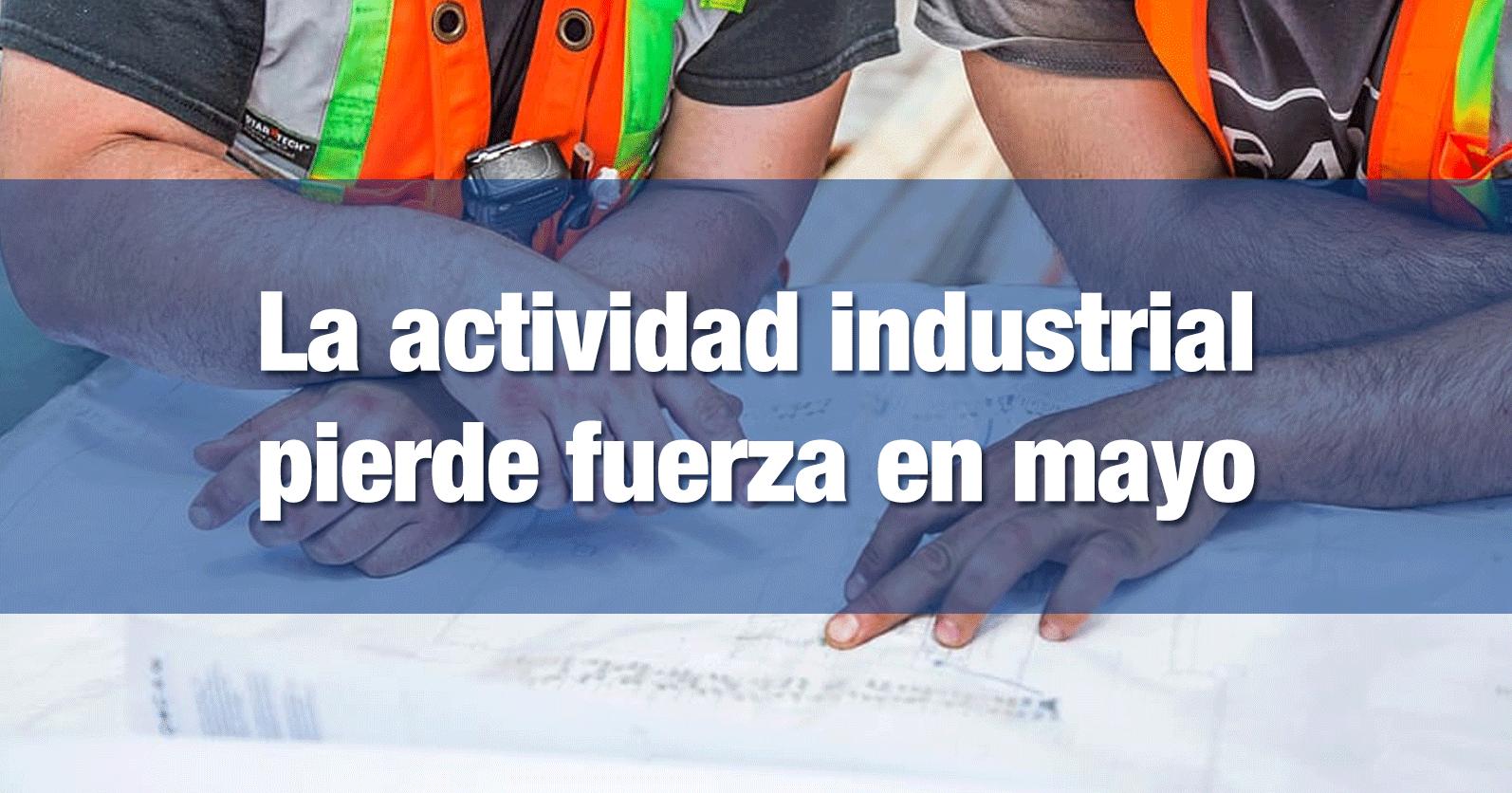 La actividad industrial pierde fuerza en mayo
