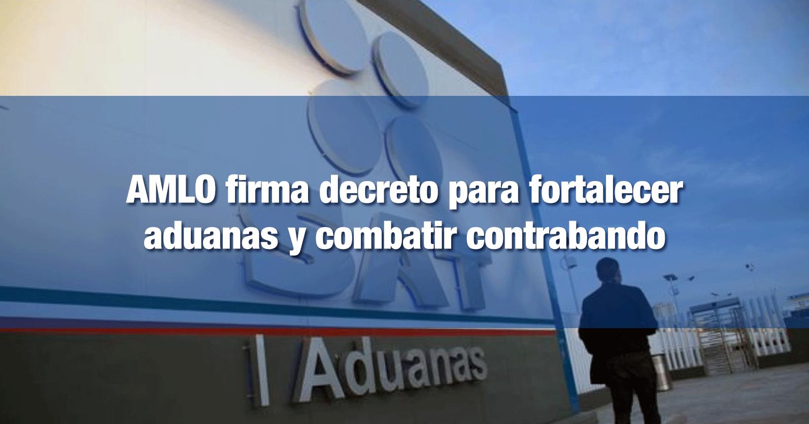 AMLO firma decreto para fortalecer aduanas y combatir contrabando