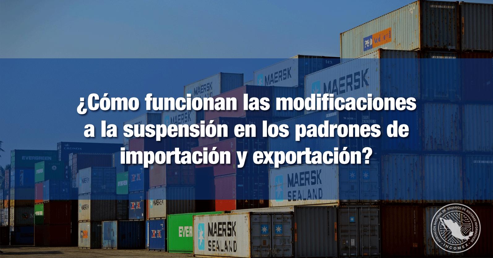 ¿Cómo funcionan las modificaciones a la suspensión en los padrones de importación y exportación?